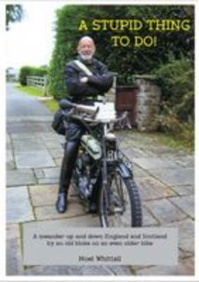 A Stupid Thing to Do!: A Meander Up and Down England and Scotland by an Old Bloke on an Even Older B (BOK)