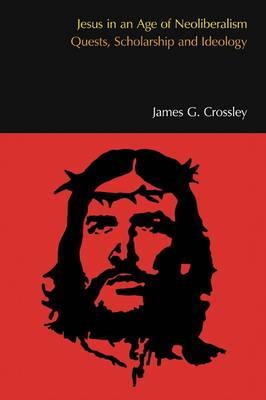 Jesus in an Age of Neoliberalism: Quests, Scholarship and Ideology (BOK)