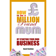 How to be a Million Pound Mum: by Starting Your Own Business (BOK)