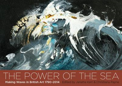 The Power of the Sea: Making Waves in British Art  1790 - 2014 (BOK)