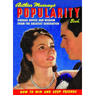Arthur Murray's Popularity Book: Vintage Advice and Wisdom from the Greatest Generation (BOK)
