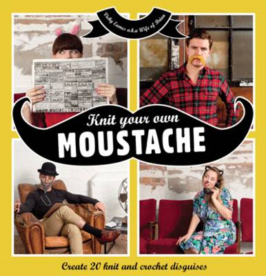 Knit Your Own Moustache: Create 20 Knit and Crochet Disguises (BOK)