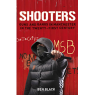 Shooters: Gang Warfare in Manchester in the Twenty-First Century (BOK)