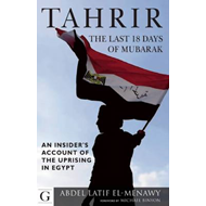 Tahrir: The Last 18 Days of Mubarak: An Insider's Account of the Uprising in Tahrir (BOK)