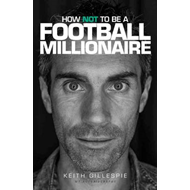 How Not to be a Football Millionaire Keith Gillespie My Autobiography (BOK)