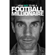 Keith Gillespie: How Not to be a Football Millionaire (BOK)