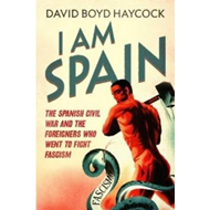 I am Spain: The Spanish Civil War Through the Eyes of the Britons and Americans Who Saw it Happen (BOK)