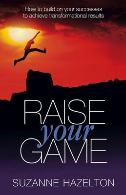 Raise Your Game: How to Build on Your Successes to Achieve Transformational Results (BOK)