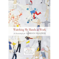 Watching My Hands at Work: A Festschrift for Adrian Frazier (BOK)