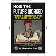 How the Future Worked: Russia Through the Eyes of a Young Non-person (BOK)