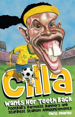Cilla Wants Her Teeth Back: Football's Barmiest Banners, Funniest Chants and Stupidest Stadium Annou (BOK)