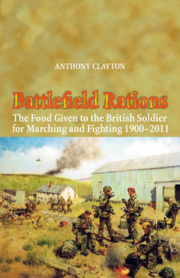 Battlefield Rations: The Food Given to the British Soldier for Marching and Fighting 1900 - 2011 (BOK)