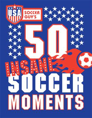 USA Soccer Guy's 50 Insane Soccer Moments (BOK)