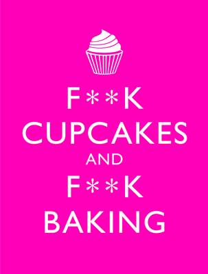 F**K Cupcakes & F**K Baking: Exacting Sweet Revenge On All Things Delicious (BOK)