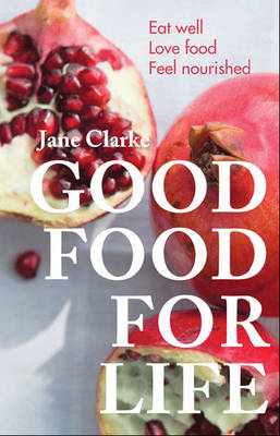 Good Food for Life: Eat Well - Love Food - Feel Nourished (BOK)
