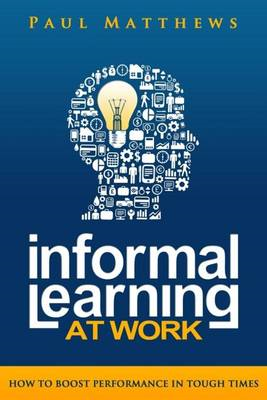 Informal Learning at Work: How to Boost Performance in Tough Times (BOK)