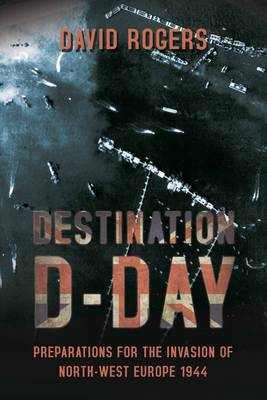 Destination D-Day: Preparations for the Invasion of North-west Europe 1944 (BOK)