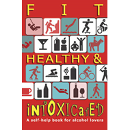 Fit, Healthy and Intoxicated: A Self-help Book for Alcohol Lovers (BOK)