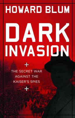 Dark Invasion: The Secret War Against the Kaiser's Spies: 1915 (BOK)