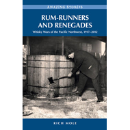 Rum-Runners & Renegades: Whisky Wars of the Pacific Northwest, 1918-2012 (BOK)