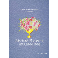 Church Ladies' Guide to Divine Flower Arranging (BOK)