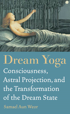 Dream Yoga: Consciousness, Astral Projection, and the Transformation of the Dream State (BOK)