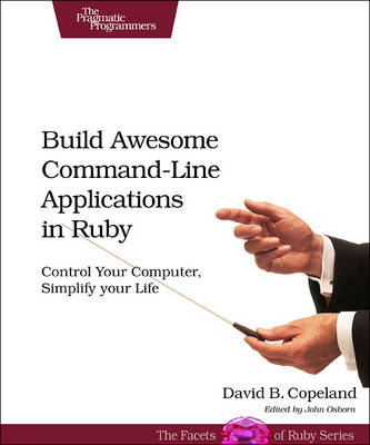 Build Awesome Command-line Applications in Ruby: Control Your Computer, Simplify Your Life (BOK)