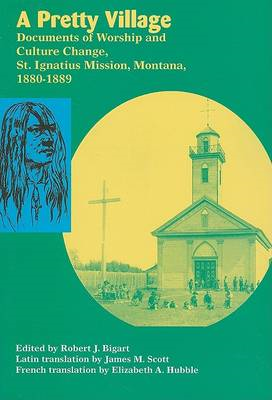 A Pretty Village: Documents of Worship and Culture Change, St. Ignatius Mission, Montana, 1880-1889 (BOK)