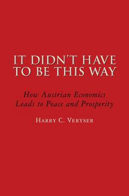 It Didn't Have to be This Way: How Austrian Economics Leads to Peace and Prosperity (BOK)