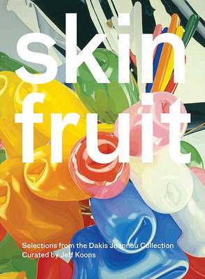 Skin Fruit: Selections from the Dakis Joannou Collection Curated by Jeff Koons (BOK)