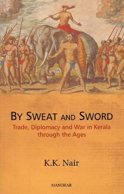 Sweat & Sword: Trade, Diplomacy & War in Kerala Through the Ages (BOK)