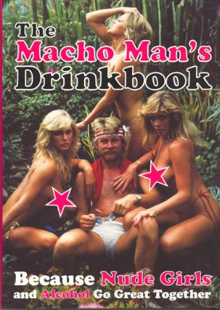 The macho man's drinkbook - because nude girls and alcohol go great together (BOK)