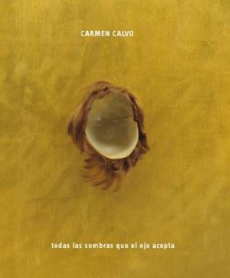 Carmen Calvo: All the Shadows the Eye Can Take (BOK)