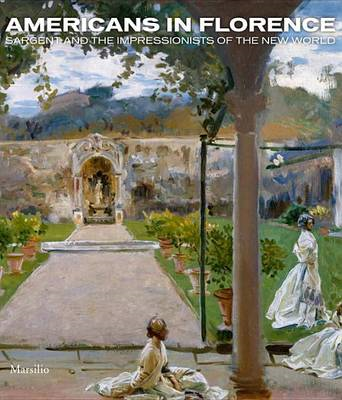 Americans in Florence: Sargent and the Impressionists of the New World (BOK)