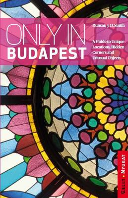 Only in Budapest: A Guide to Unique Locations, Hidden Corners and Unusual Objects (BOK)