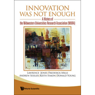 Innovation Was Not Enough: A History of the Midwestern Universities Research Association (MURA) (BOK)