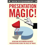 Presentation Magic!: Achieving Outstanding Business Presentations Using the Rules of Magic (BOK)