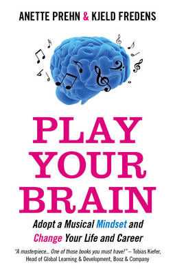 Play Your Brain: Adopt a Musician's Mindset and Create the Change You Want in Your Life and Career (BOK)