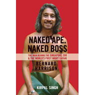Naked Ape, Naked Boss -  the Man Behind Singapore Zoo and the World's First Night Safari (BOK)