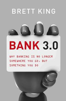 Bank 3.0: Why Banking is No Longer Somewhere You Go, But Something You Do (BOK)
