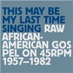 This May Be My Last Time Singing: Raw African-American Gospel On 45 RPM 1957-1982 (3CD)