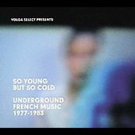 Volga Select Presents So Young But So Cold - Underground French Music 1977-1983 (CD)