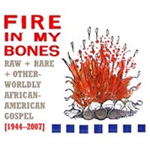 Fire In My Bones - Raw + Rare + Other Wordly African-American Gospel 1944-2007 (3CD)