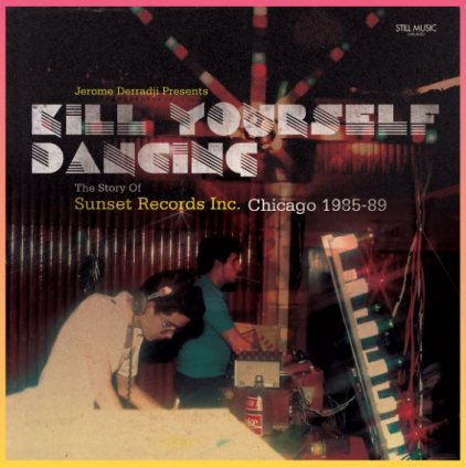 Kill Yourself Dancing: The Story of Sunset Records Inc.: Chicago 1985-89 (VINYL - 2LP)